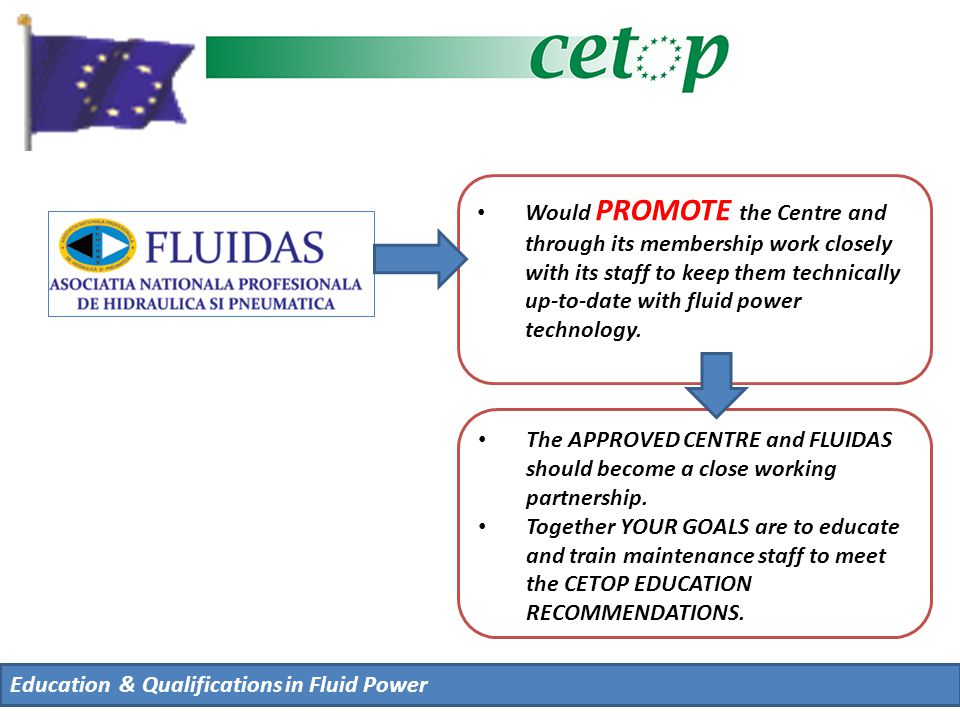 Education & Qualifications in Fluid Power Would PROMOTE the Centre and through its membership work closely with its staff to keep them technically up-to-date with fluid power technology.