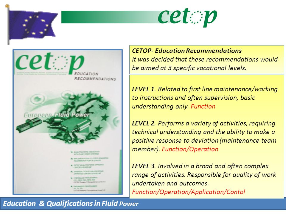 Education & Qualifications in Fluid Power CETOP- Education Recommendations It was decided that these recommendations would be aimed at 3 specific vocational levels.