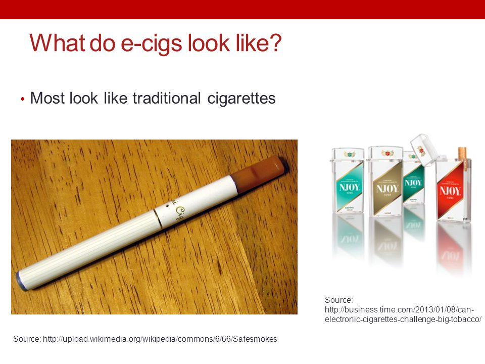 What do e-cigs look like? Most look like traditional cigarettes Source: http://upload.wikimedia.org/wikipedia/commons/6/66/Safesmokes Source: http://b