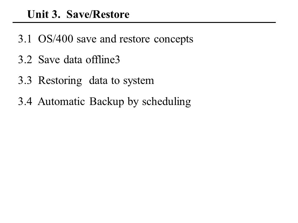 Unit 3. Save/Restore 3.1 OS/400 save and restore concepts 3.2 Save data offline3 3.3 Restoring data to system 3.4 Automatic Backup by scheduling
