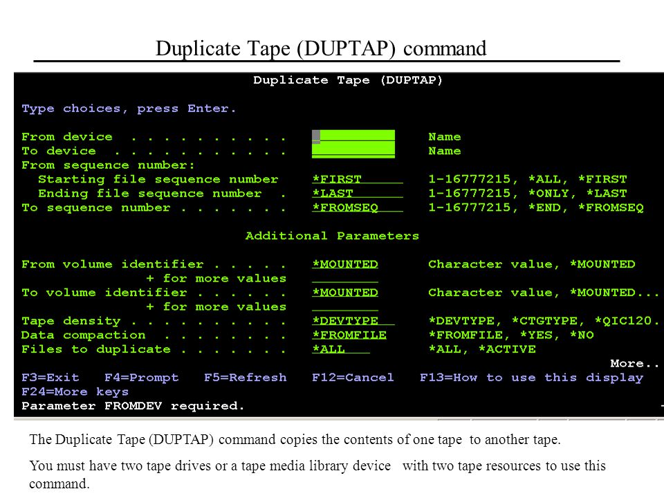 Duplicate Tape (DUPTAP) command The Duplicate Tape (DUPTAP) command copies the contents of one tape to another tape. You must have two tape drives or