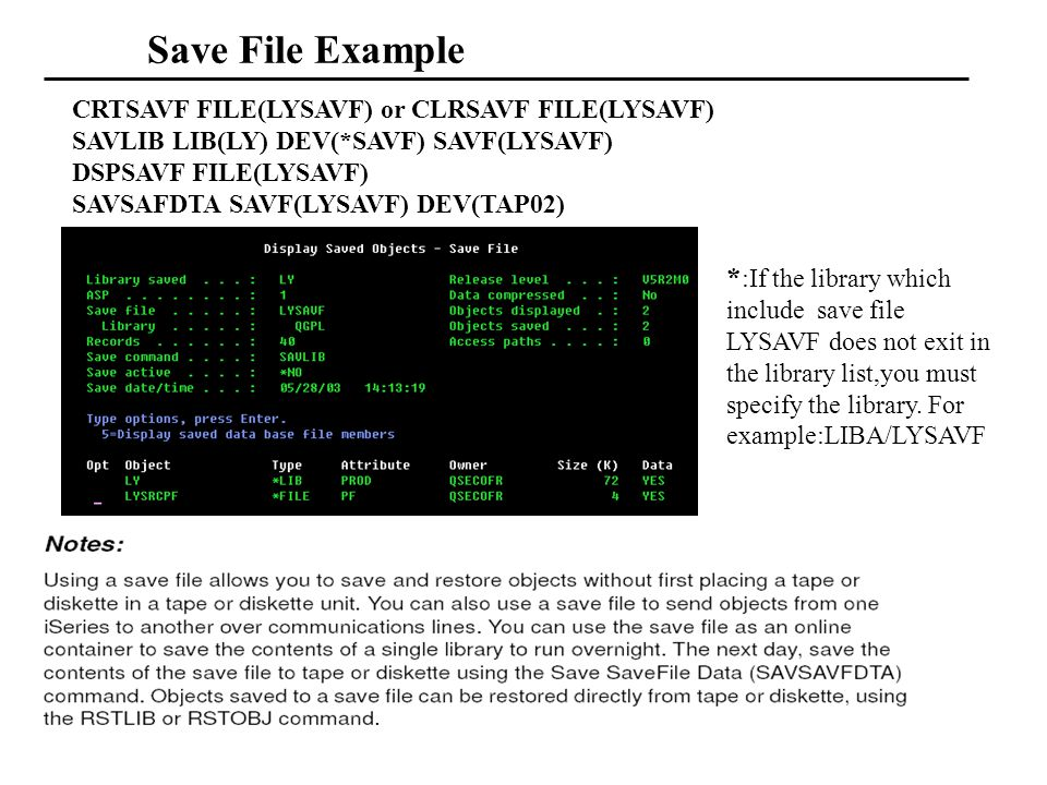 Save File Example CRTSAVF FILE(LYSAVF) or CLRSAVF FILE(LYSAVF) SAVLIB LIB(LY) DEV(*SAVF) SAVF(LYSAVF) DSPSAVF FILE(LYSAVF) SAVSAFDTA SAVF(LYSAVF) DEV(TAP02) * :If the library which include save file LYSAVF does not exit in the library list,you must specify the library.
