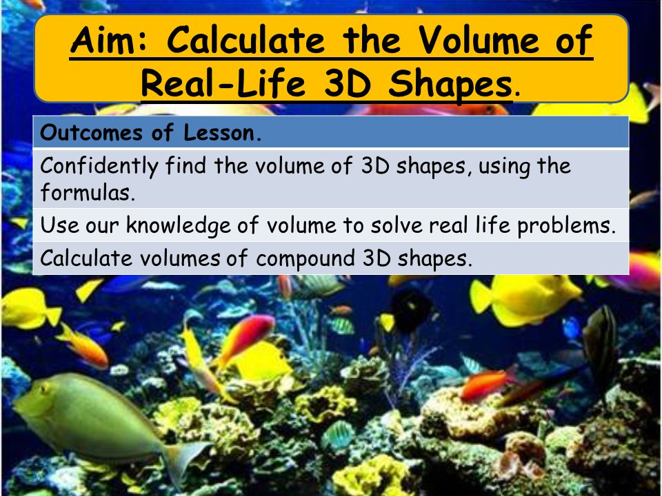 Aim: Calculate the Volume of Real-Life 3D Shapes. Outcomes of Lesson.