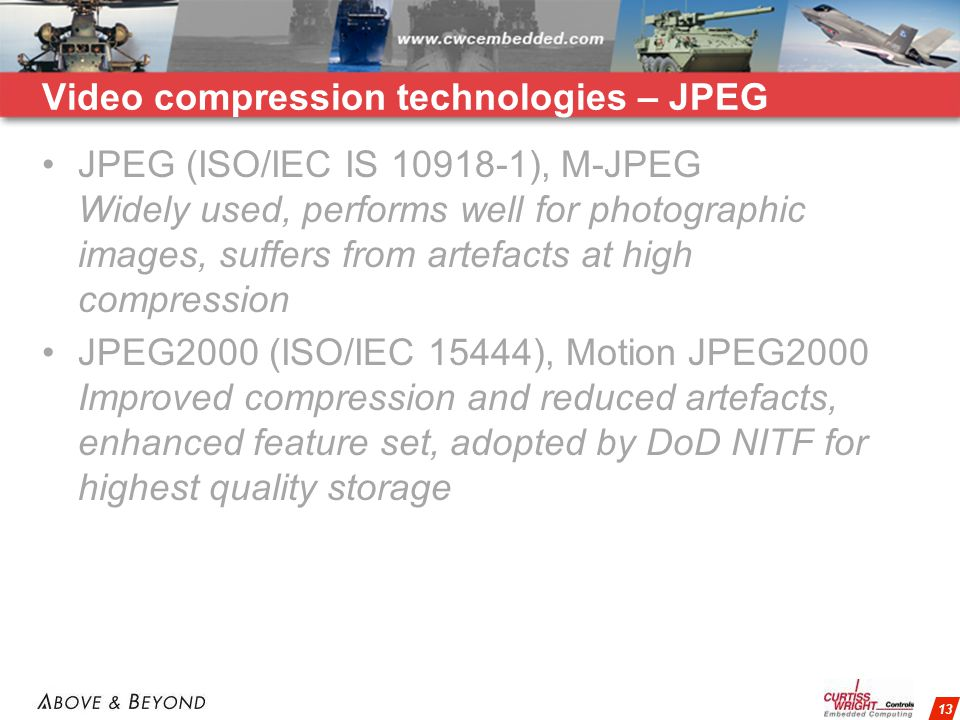 13 Video compression technologies – JPEG JPEG (ISO/IEC IS 10918-1), M-JPEG Widely used, performs well for photographic images, suffers from artefacts at high compression JPEG2000 (ISO/IEC 15444), Motion JPEG2000 Improved compression and reduced artefacts, enhanced feature set, adopted by DoD NITF for highest quality storage
