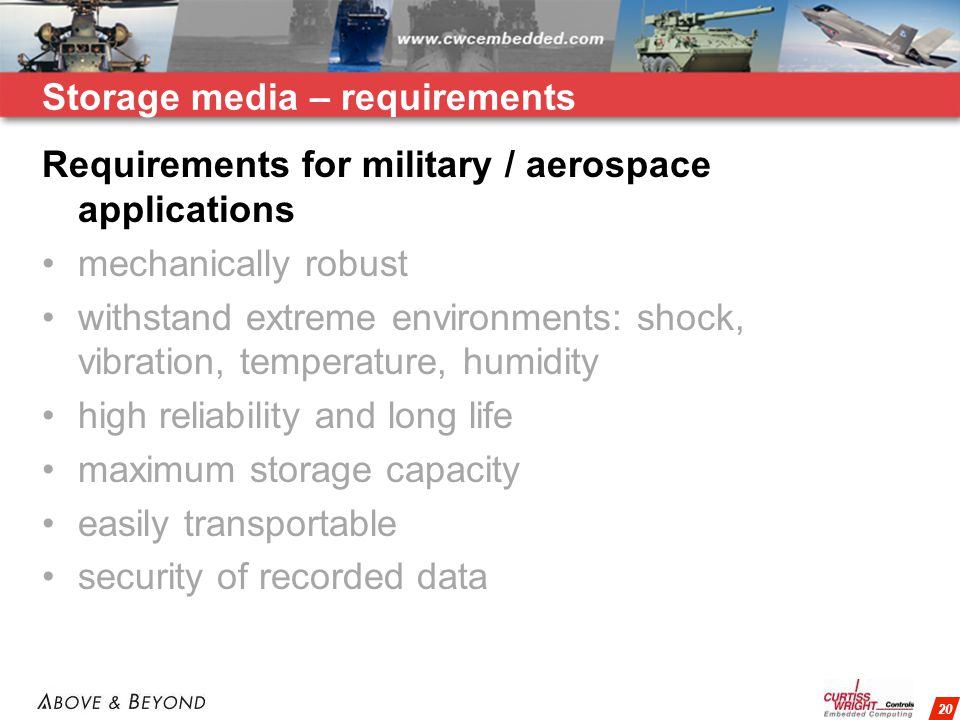 20 Storage media – requirements Requirements for military / aerospace applications mechanically robust withstand extreme environments: shock, vibration, temperature, humidity high reliability and long life maximum storage capacity easily transportable security of recorded data