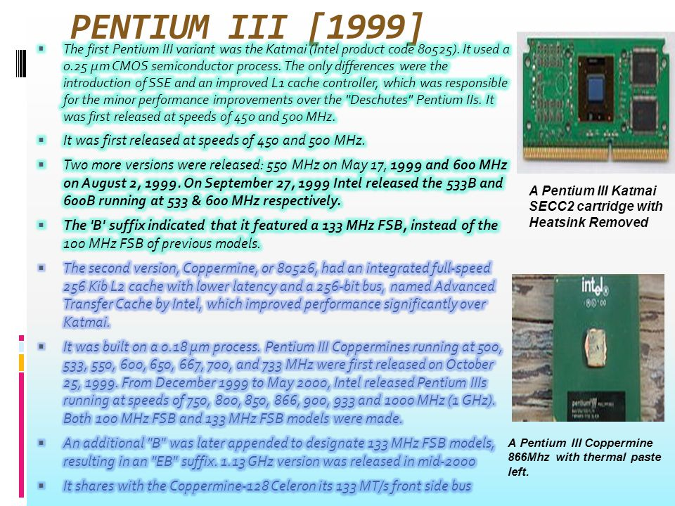 PENTIUM III [1999] A Pentium III Katmai SECC2 cartridge with Heatsink Removed A Pentium III Coppermine 866Mhz with thermal paste left.
