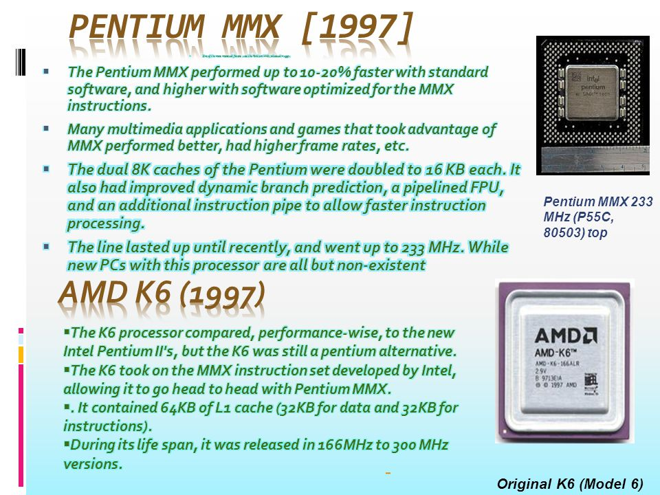 A Slot 1 Pentium II – front viewSlot 1 Produced From mid 1997 to early 1999 Common manufacturer(s) Intel Max CPU clockCPU233 MHz to 450 MHz FSBFSB speeds66 to 100 Min feature size0.35 µm to 0.25 µmµm Instruction setx86, MMXMMX MicroarchitectureP6 Cores1 Socket(s) Slot 1 MMC-1 MMC-2 Mini-Cartridge Others Core name(s) Klamath Deschutes Tonga Dixon