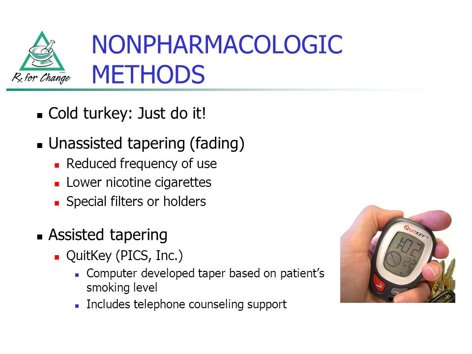 NONPHARMACOLOGIC METHODS Cold turkey: Just do it! Unassisted tapering (fading) Reduced frequency of use Lower nicotine cigarettes Special filters or h