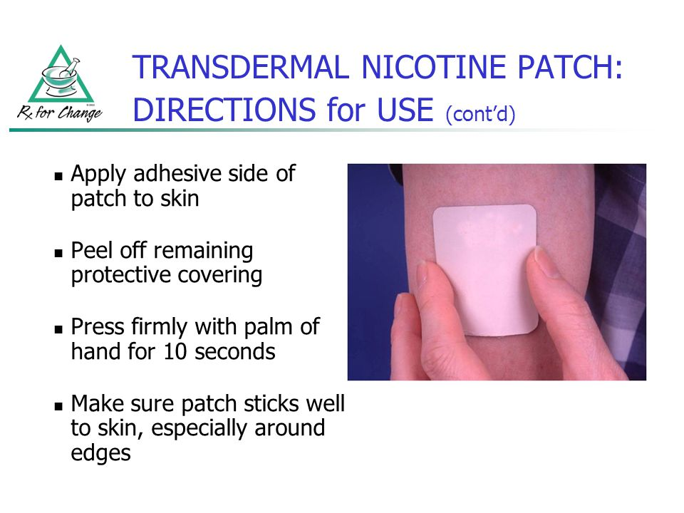 TRANSDERMAL NICOTINE PATCH: DIRECTIONS for USE (contd) Apply adhesive side of patch to skin Peel off remaining protective covering Press firmly with p