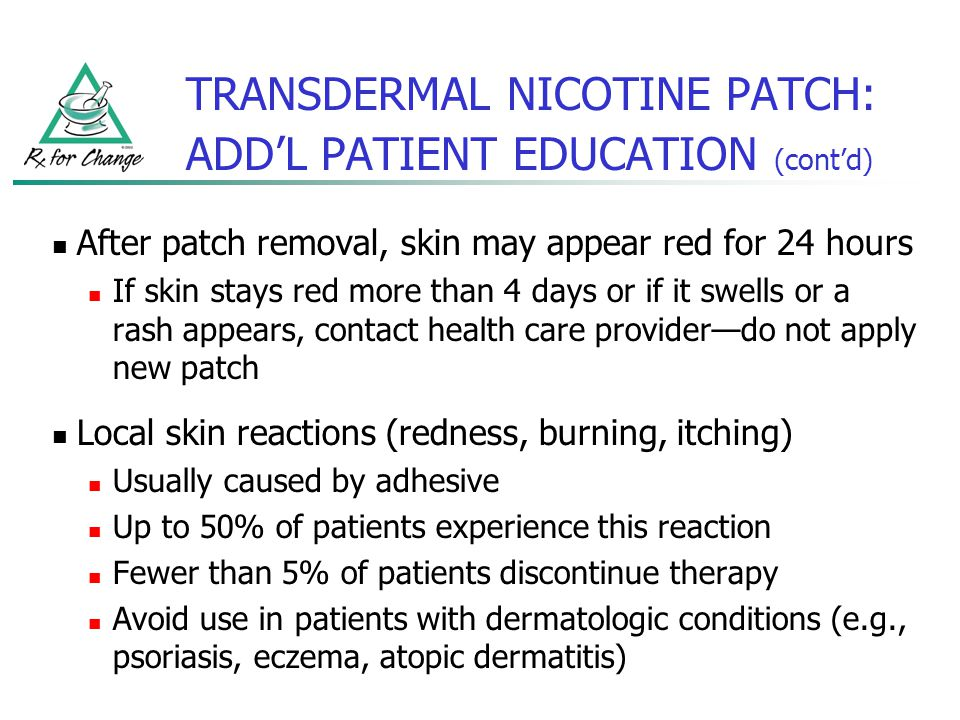 TRANSDERMAL NICOTINE PATCH: ADDL PATIENT EDUCATION (contd) After patch removal, skin may appear red for 24 hours If skin stays red more than 4 days or