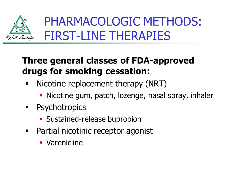 PHARMACOLOGIC METHODS: FIRST-LINE THERAPIES Three general classes of FDA-approved drugs for smoking cessation: Nicotine replacement therapy (NRT) Nico