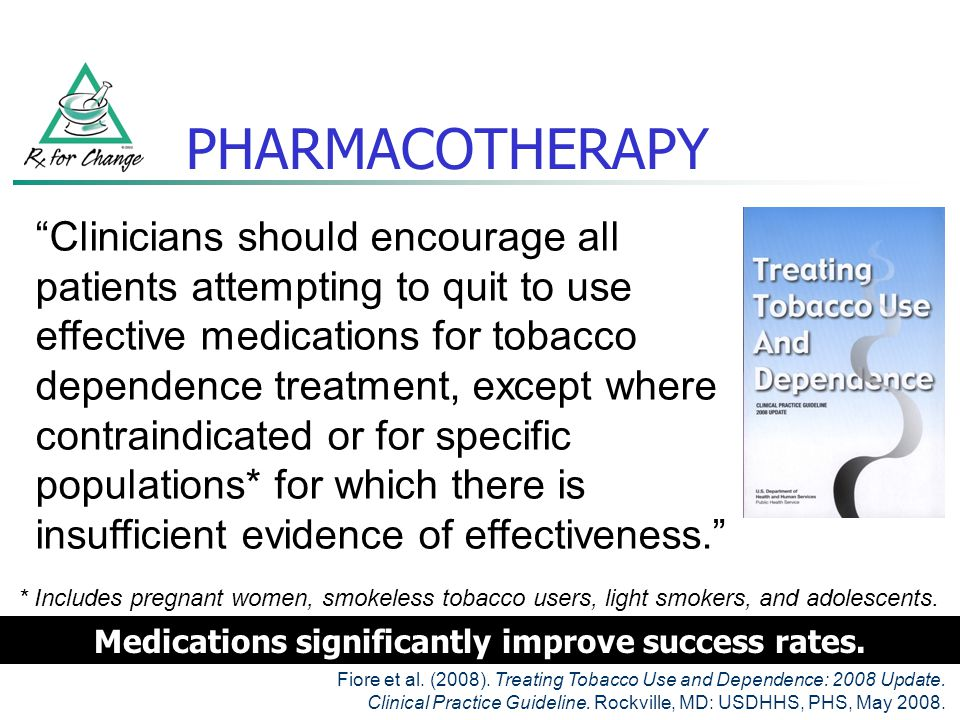 PHARMACOTHERAPY: USE in PREGNANCY The Clinical Practice Guideline makes no recommendation regarding use of medications in pregnant smokers Insufficient evidence of effectiveness Category C: varenicline, bupropion SR Category D: prescription formulations of NRT Because of the serious risks of smoking to the pregnant smoker and the fetus, whenever possible pregnant smokers should be offered person-to-person psychosocial interventions that exceed minimal advice to quit.