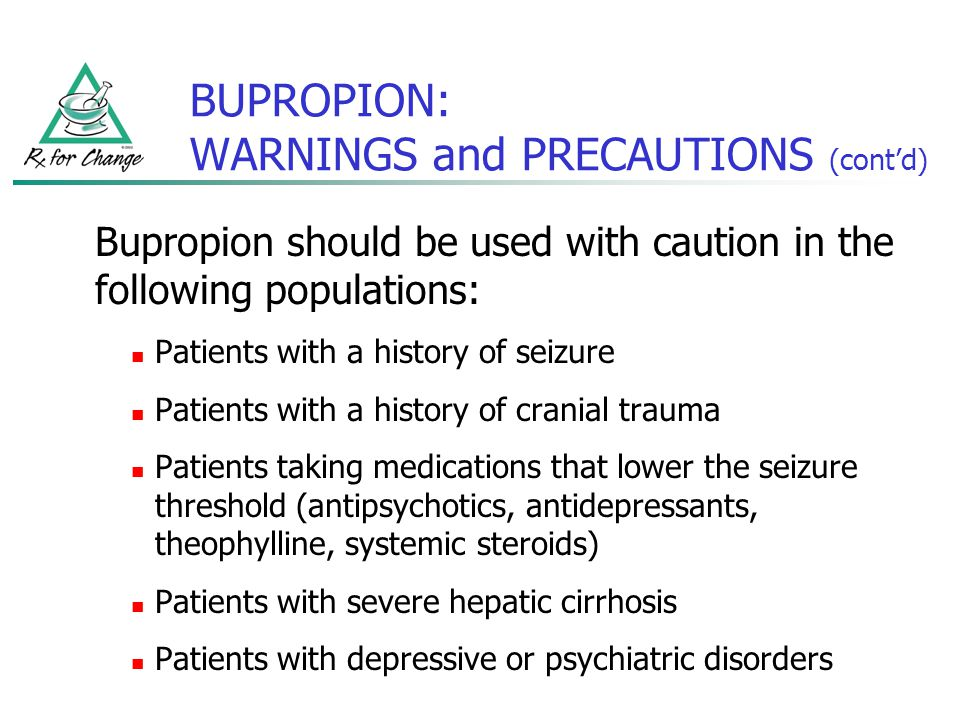 BUPROPION: WARNINGS and PRECAUTIONS (contd) Bupropion should be used with caution in the following populations: Patients with a history of seizure Pat