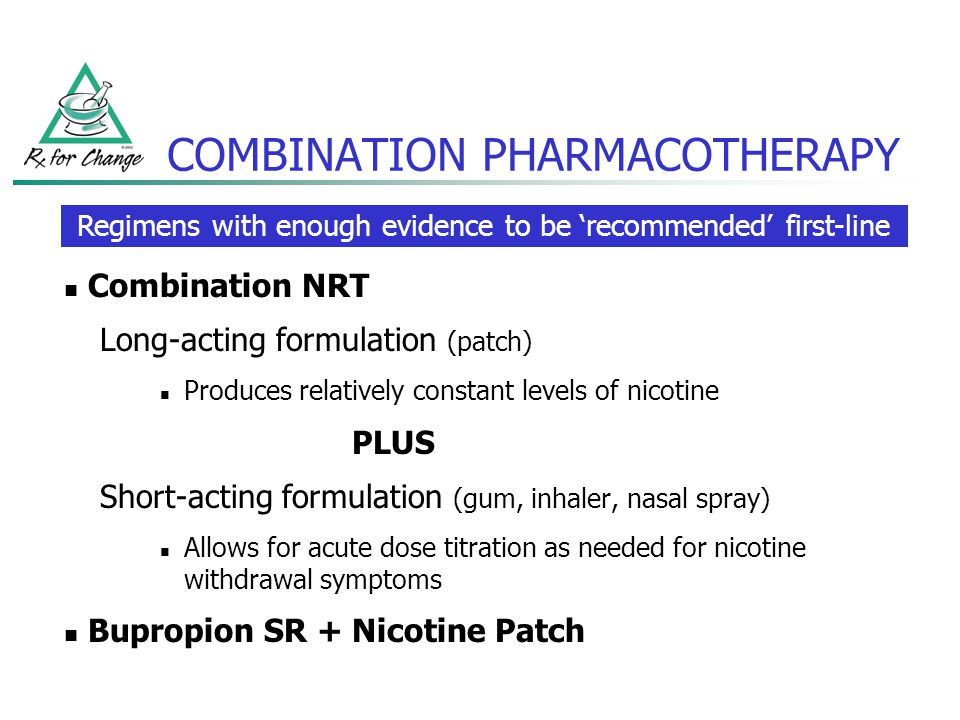 COMBINATION PHARMACOTHERAPY Combination NRT Long-acting formulation (patch) Produces relatively constant levels of nicotine PLUS Short-acting formulat