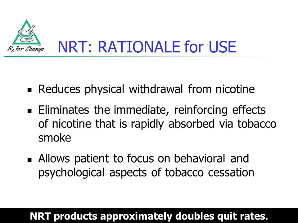 Polacrilex gum Nicorette ( OTC) Generic nicotine gum (OTC) Lozenge Nicorette Lozenge (OTC) Nicorette Mini Lozenge (OTC) Generic nicotine lozenge (OTC) Transdermal patch NicoDerm CQ (OTC) Generic nicotine patches (OTC, Rx) Nasal spray Nicotrol NS (Rx) Inhaler Nicotrol (Rx) NRT: PRODUCTS Patients should stop using all forms of tobacco upon initiation of the NRT regimen.