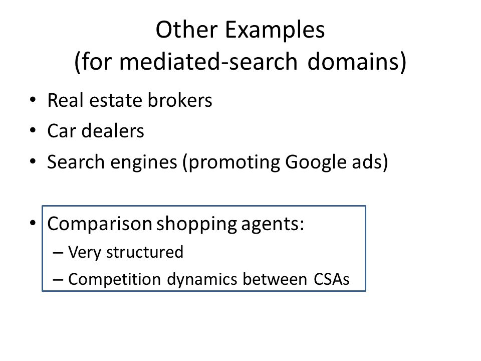Other Examples (for mediated-search domains) Real estate brokers Car dealers Search engines (promoting Google ads) Comparison shopping agents: – Very structured – Competition dynamics between CSAs