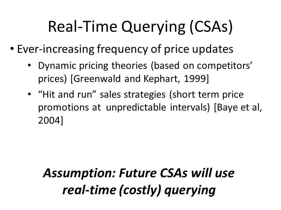 Real-Time Querying (CSAs) Ever-increasing frequency of price updates Dynamic pricing theories (based on competitors prices) [Greenwald and Kephart, 1999] Hit and run sales strategies (short term price promotions at unpredictable intervals) [Baye et al, 2004] Assumption: Future CSAs will use real-time (costly) querying
