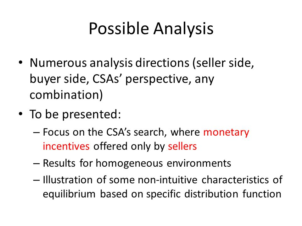 Possible Analysis Numerous analysis directions (seller side, buyer side, CSAs perspective, any combination) To be presented: – Focus on the CSAs search, where monetary incentives offered only by sellers – Results for homogeneous environments – Illustration of some non-intuitive characteristics of equilibrium based on specific distribution function