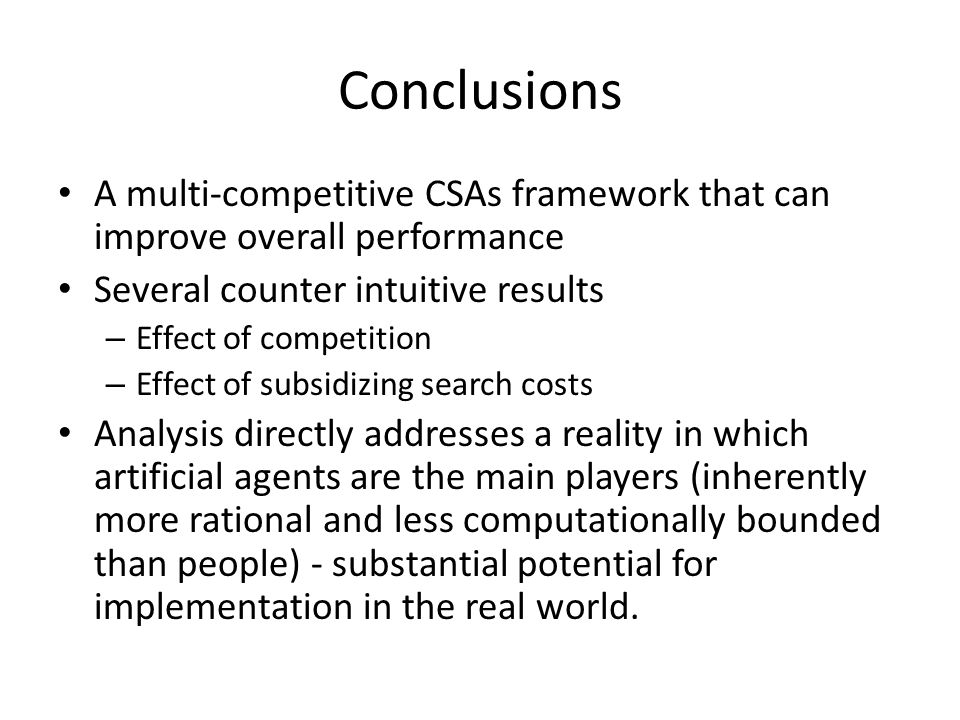 Conclusions A multi-competitive CSAs framework that can improve overall performance Several counter intuitive results – Effect of competition – Effect of subsidizing search costs Analysis directly addresses a reality in which artificial agents are the main players (inherently more rational and less computationally bounded than people) - substantial potential for implementation in the real world.