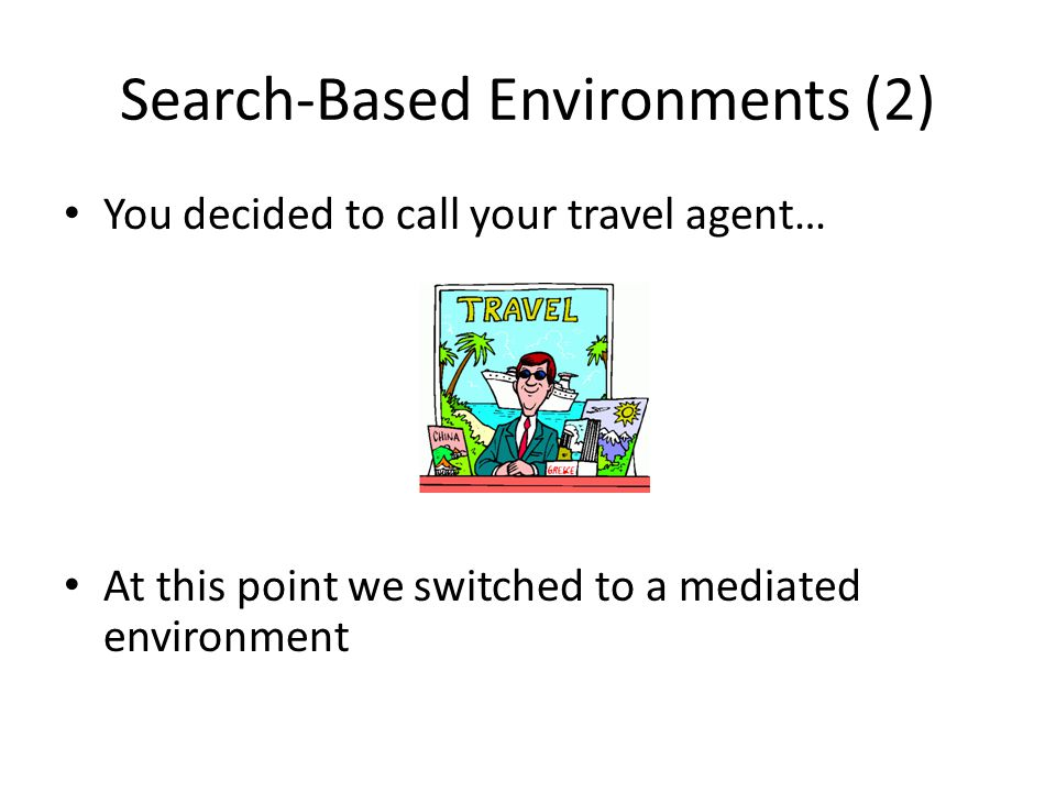 Search-Based Environments (2) You decided to call your travel agent… At this point we switched to a mediated environment