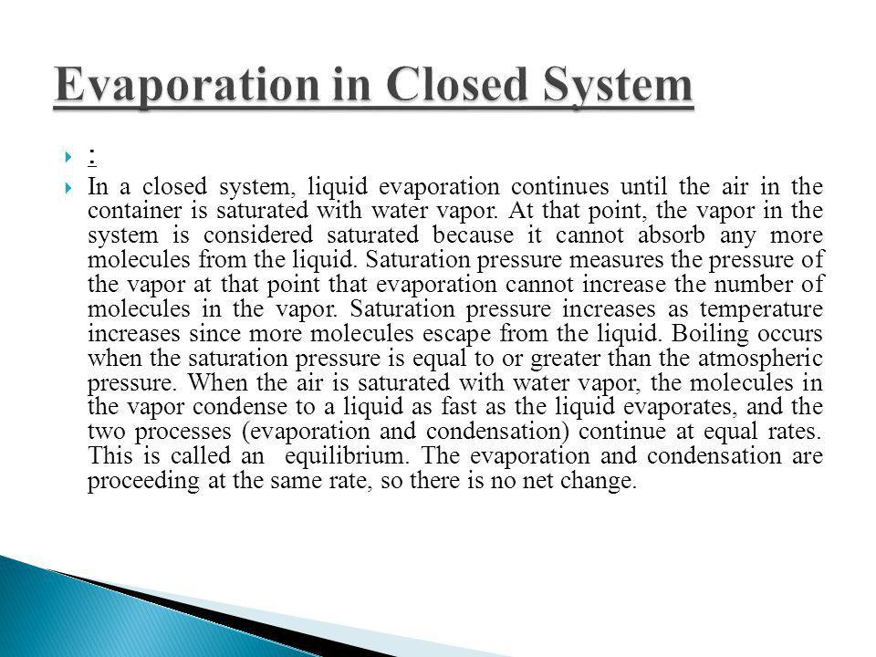 : In a closed system, liquid evaporation continues until the air in the container is saturated with water vapor. At that point, the vapor in the syste