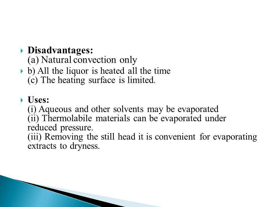 Disadvantages: (a) Natural convection only b) All the liquor is heated all the time (c) The heating surface is limited. Uses: (i) Aqueous and other so