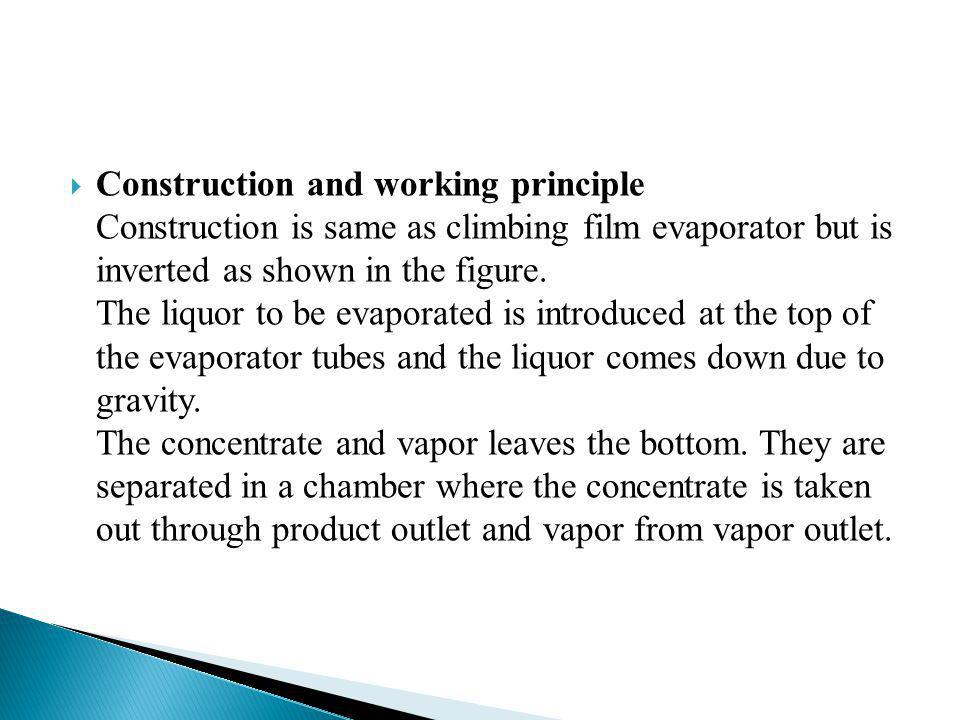 Construction and working principle Construction is same as climbing film evaporator but is inverted as shown in the figure. The liquor to be evaporate