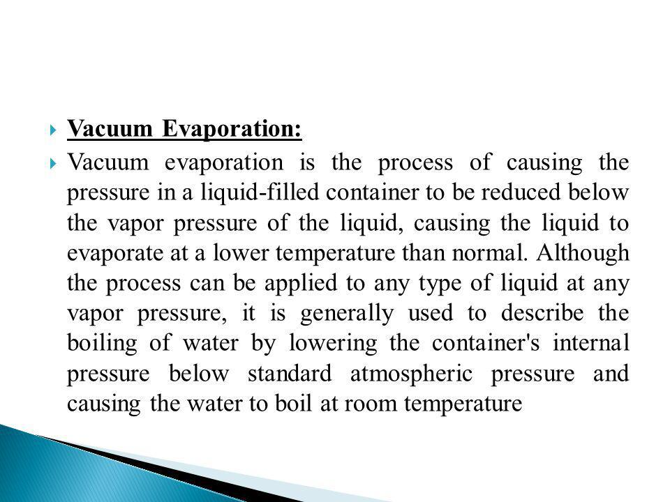 Vacuum Evaporation: Vacuum evaporation is the process of causing the pressure in a liquid-filled container to be reduced below the vapor pressure of t