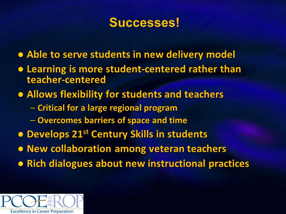 Able to serve students in new delivery model Able to serve students in new delivery model Learning is more student-centered rather than teacher-centered Learning is more student-centered rather than teacher-centered Allows flexibility for students and teachers Allows flexibility for students and teachers –Critical for a large regional program –Overcomes barriers of space and time Develops 21 st Century Skills in students Develops 21 st Century Skills in students New collaboration among veteran teachers New collaboration among veteran teachers Rich dialogues about new instructional practices Rich dialogues about new instructional practices Successes!
