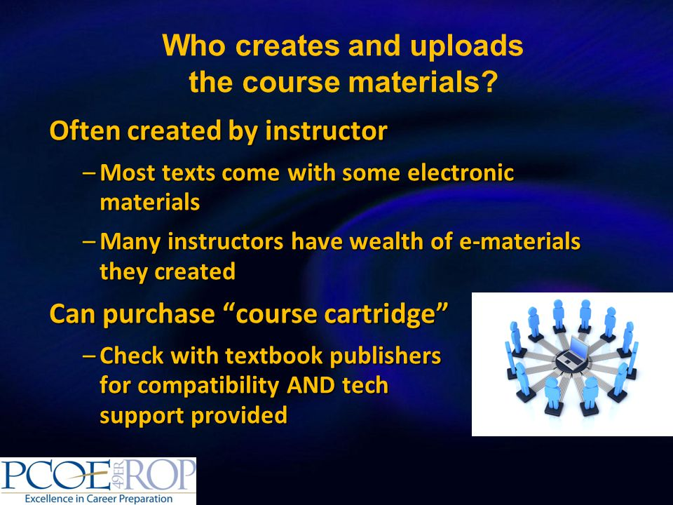 Often created by instructor –Most texts come with some electronic materials –Many instructors have wealth of e-materials they created Can purchase course cartridge –Check with textbook publishers for compatibility AND tech support provided Who creates and uploads the course materials