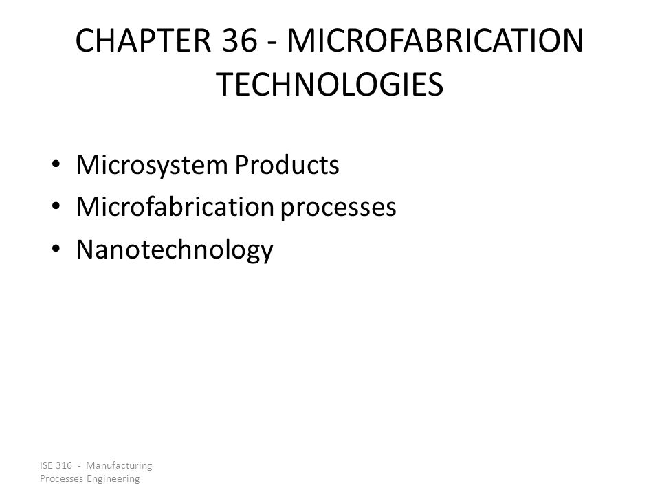 ISE 316 - Manufacturing Processes Engineering CHAPTER 36 - MICROFABRICATION TECHNOLOGIES Microsystem Products Microfabrication processes Nanotechnolog