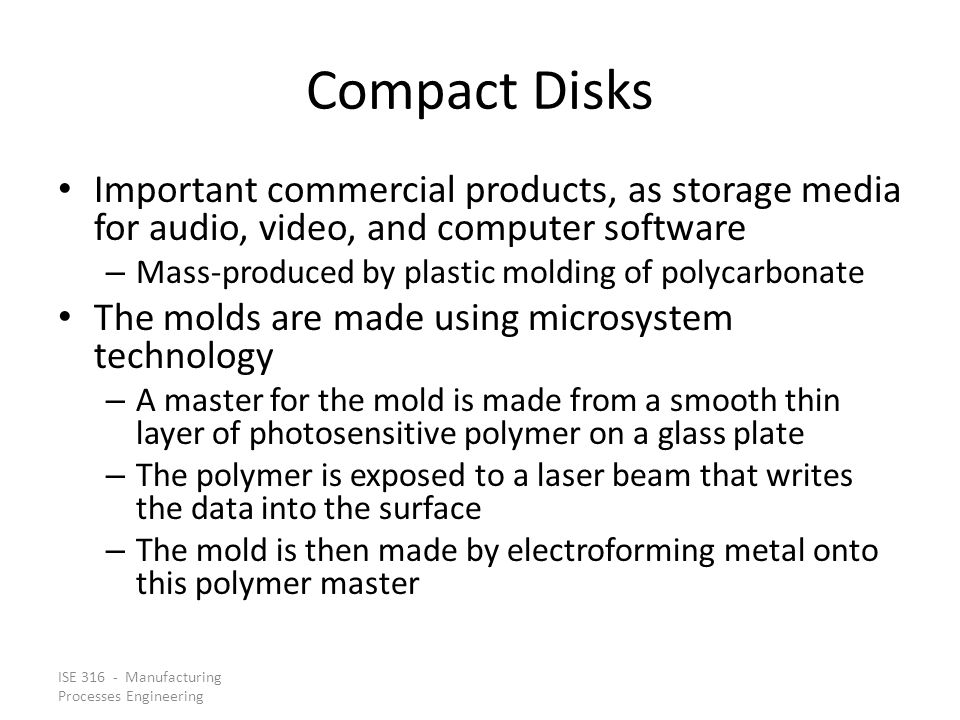 ISE 316 - Manufacturing Processes Engineering Compact Disks Important commercial products, as storage media for audio, video, and computer software –