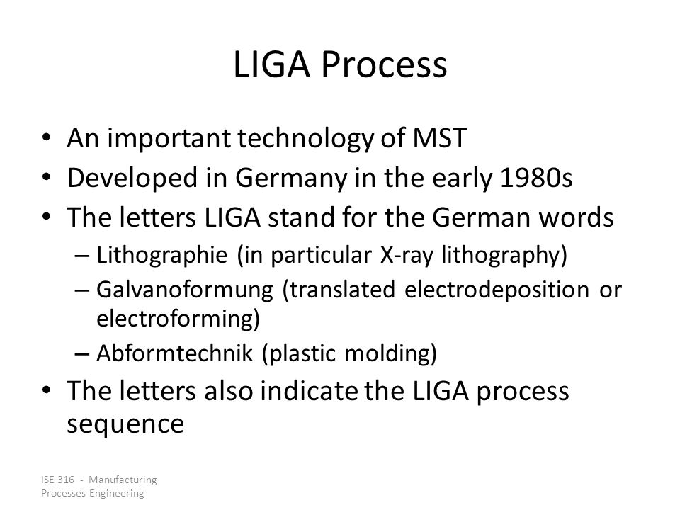 ISE 316 - Manufacturing Processes Engineering LIGA Process An important technology of MST Developed in Germany in the early 1980s The letters LIGA sta