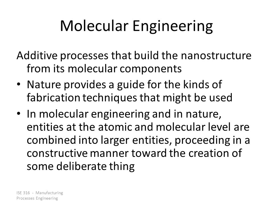 ISE 316 - Manufacturing Processes Engineering Molecular Engineering Additive processes that build the nanostructure from its molecular components Natu