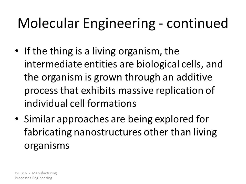 ISE 316 - Manufacturing Processes Engineering Molecular Engineering - continued If the thing is a living organism, the intermediate entities are biolo