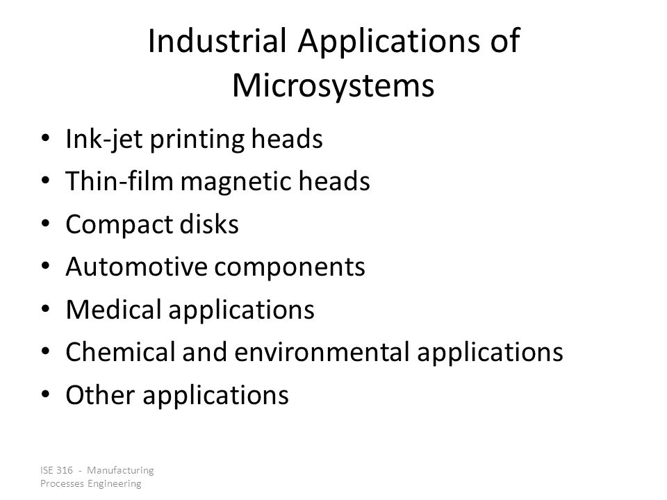 ISE 316 - Manufacturing Processes Engineering Differences between Microfabrication and IC Fabrication Aspect ratios (height-to-width ratio of the features) in microfabrication are generally much greater than in IC fabrication The device sizes in microfabrication are often much larger than in IC processing The structures produced in microfabrication often include cantilevers and bridges and other shapes requiring gaps between layers