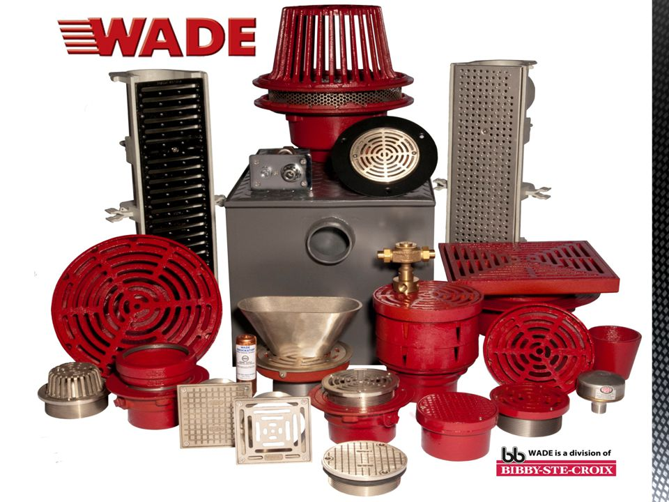 WADE is a Division of Bibby-Ste-Croix Complete Line of Commercial Drainage Products Local Inventory and Technical Support National Distribution Members of ASPE