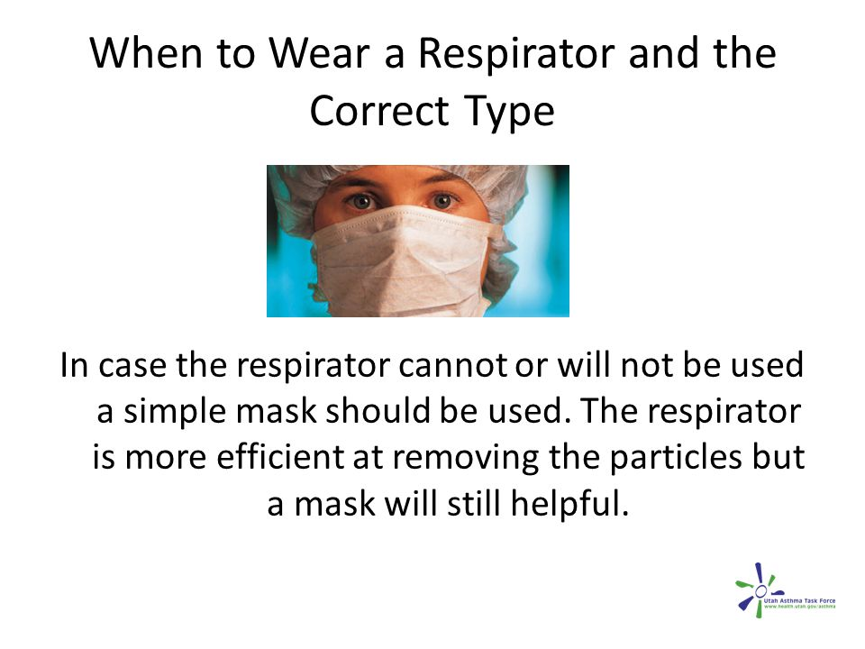 When to Wear a Respirator and the Correct Type In case the respirator cannot or will not be used a simple mask should be used. The respirator is more
