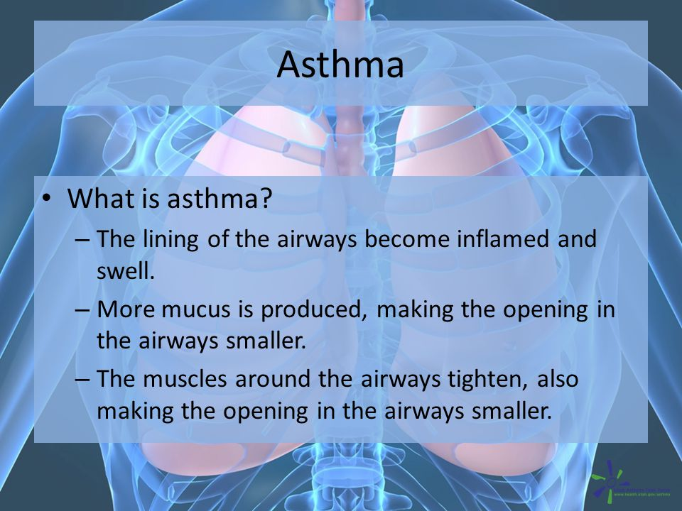 Asthma What is asthma? – The lining of the airways become inflamed and swell. – More mucus is produced, making the opening in the airways smaller. – T