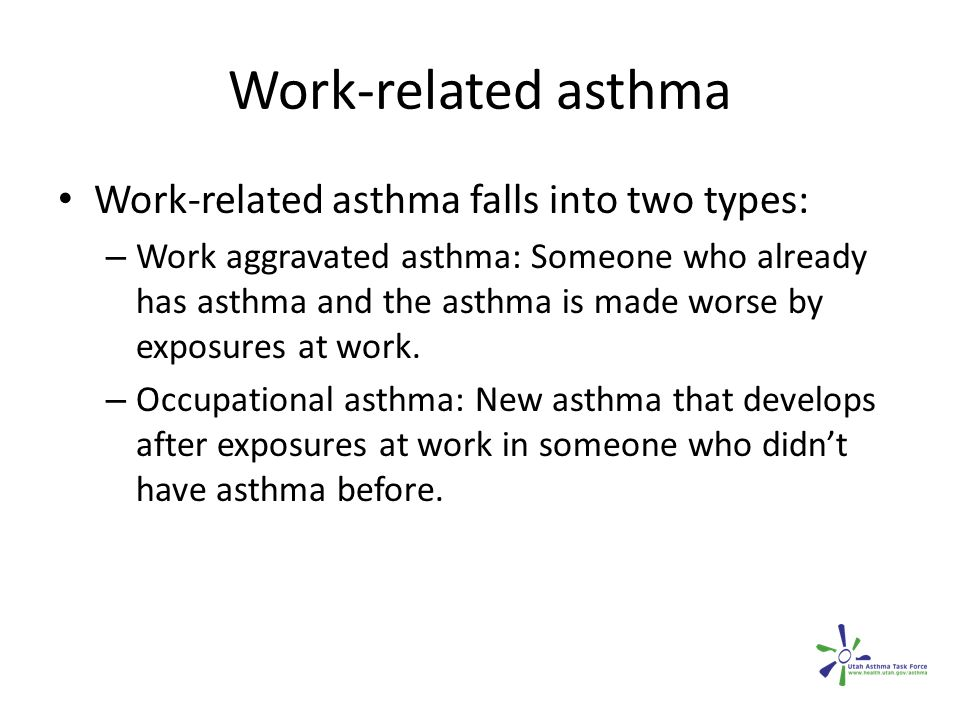 Work-related asthma Work-related asthma falls into two types: – Work aggravated asthma: Someone who already has asthma and the asthma is made worse by exposures at work.