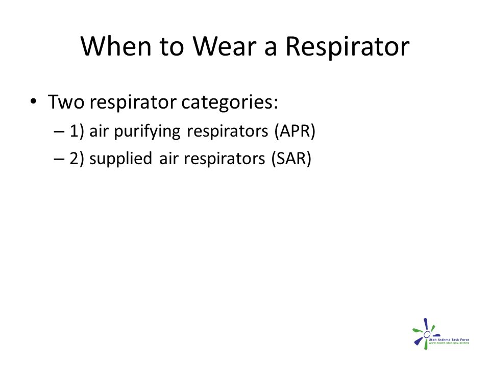 When to Wear a Respirator Two respirator categories: – 1) air purifying respirators (APR) – 2) supplied air respirators (SAR)