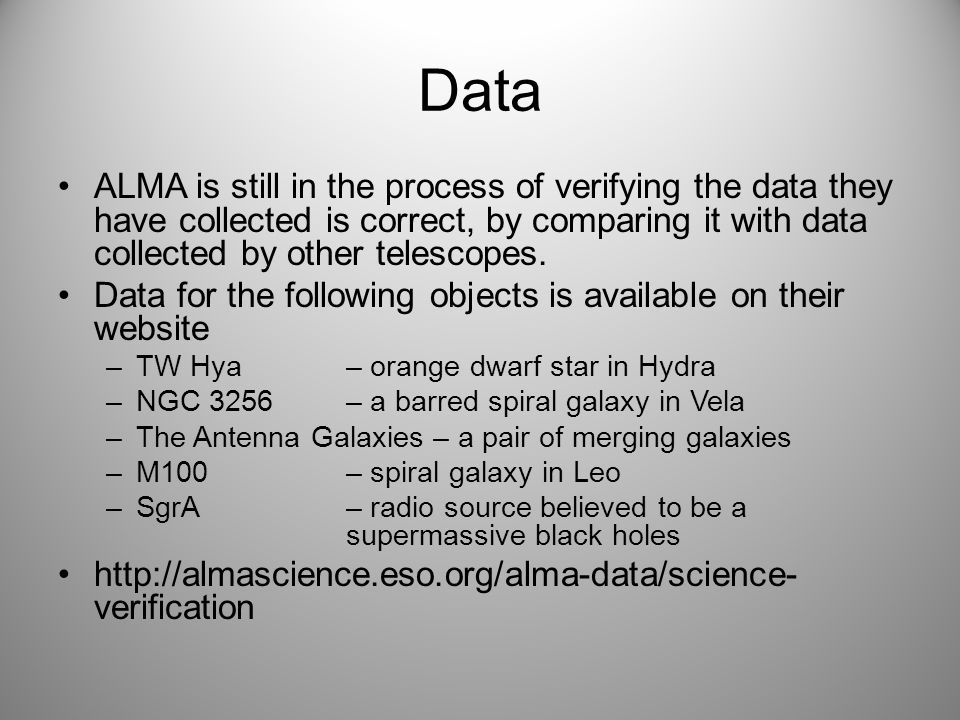 Data ALMA is still in the process of verifying the data they have collected is correct, by comparing it with data collected by other telescopes.