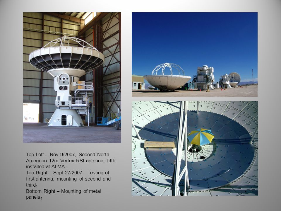 Top Left – Nov 9/2007, Second North American 12m Vertex RSI antenna, fifth installed at ALMA 1 Top Right – Sept 27/2007, Testing of first antenna, mounting of second and third 1 Bottom Right – Mounting of metal panels 1