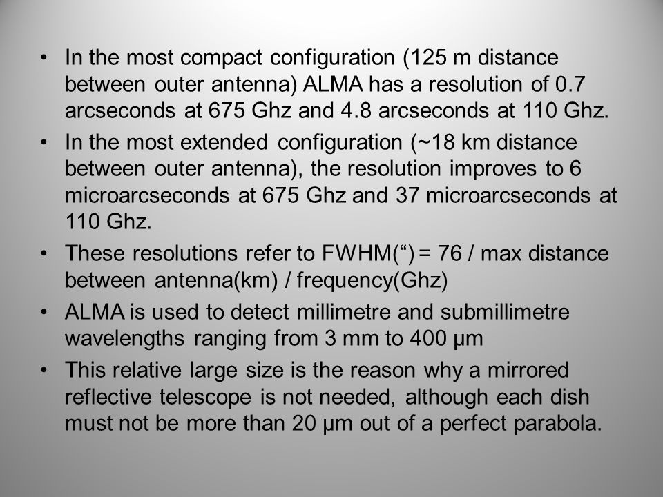 In the most compact configuration (125 m distance between outer antenna) ALMA has a resolution of 0.7 arcseconds at 675 Ghz and 4.8 arcseconds at 110 Ghz.