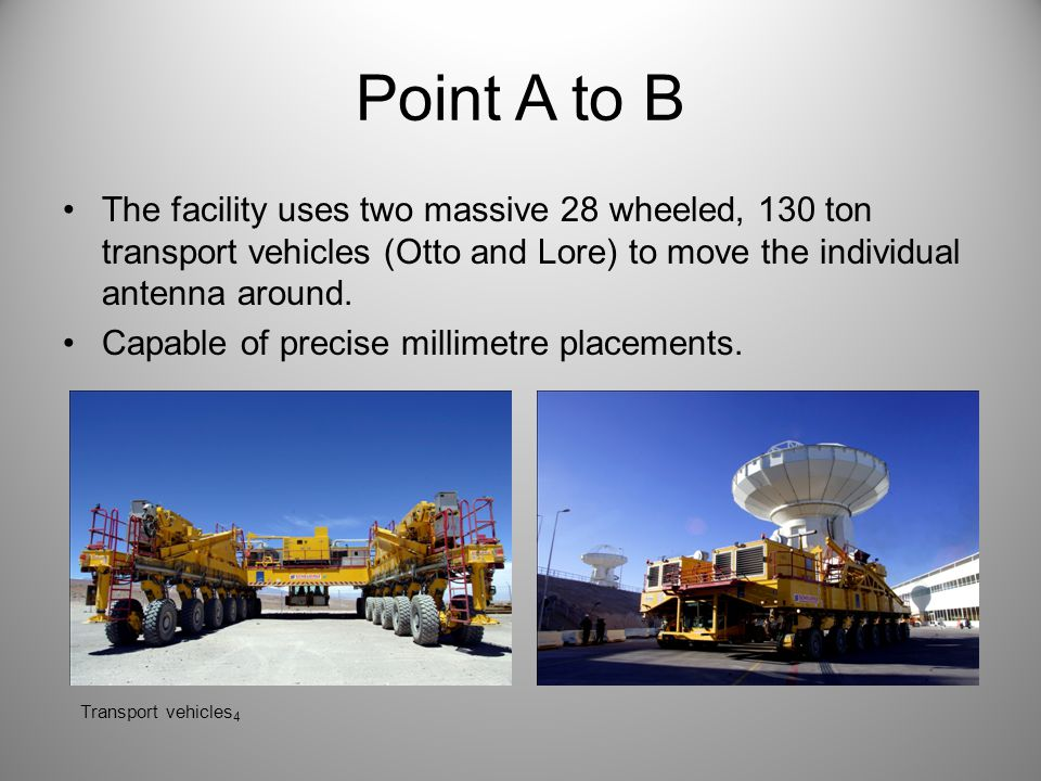 Point A to B The facility uses two massive 28 wheeled, 130 ton transport vehicles (Otto and Lore) to move the individual antenna around.