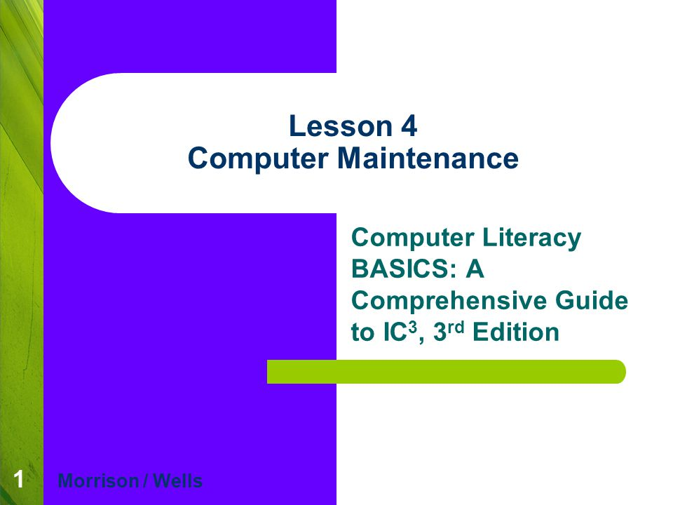 1 Lesson 4 Computer Maintenance Computer Literacy BASICS: A Comprehensive Guide to IC 3, 3 rd Edition Morrison / Wells