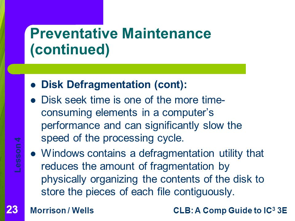 Lesson 4 Morrison / WellsCLB: A Comp Guide to IC 3 3E 23 Preventative Maintenance (continued) Disk Defragmentation (cont): Disk seek time is one of the more time- consuming elements in a computers performance and can significantly slow the speed of the processing cycle.