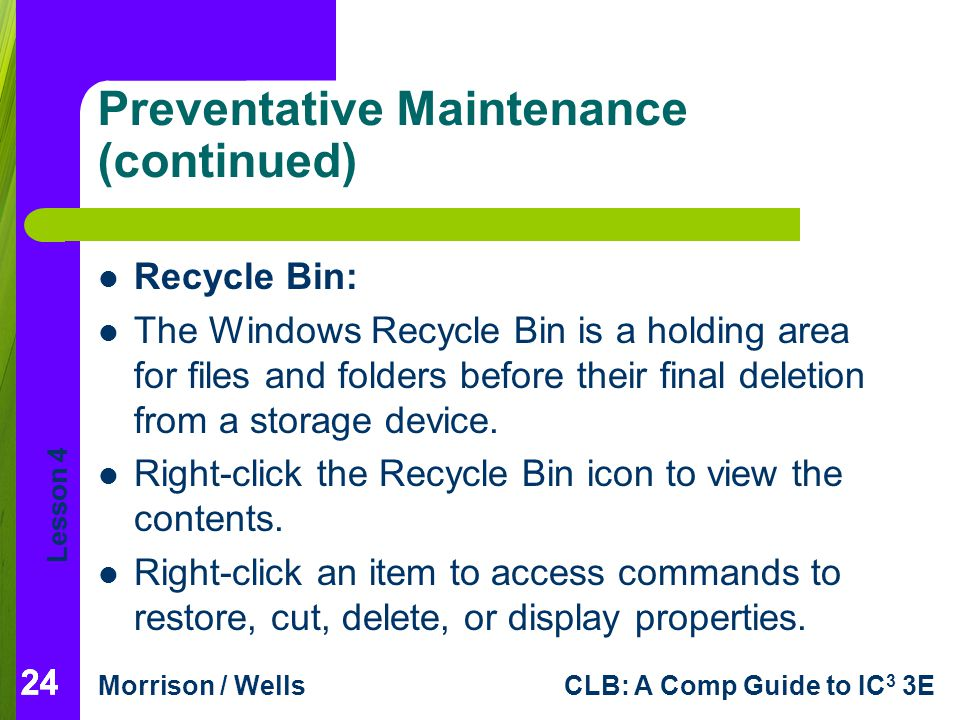 Lesson 4 Morrison / WellsCLB: A Comp Guide to IC 3 3E 24 Preventative Maintenance (continued) Recycle Bin: The Windows Recycle Bin is a holding area for files and folders before their final deletion from a storage device.