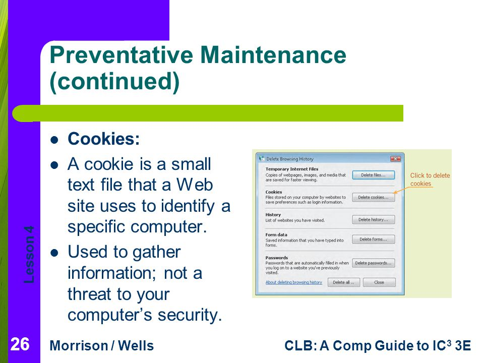 Lesson 4 Morrison / WellsCLB: A Comp Guide to IC 3 3E Preventative Maintenance (continued) Cookies: A cookie is a small text file that a Web site uses to identify a specific computer.