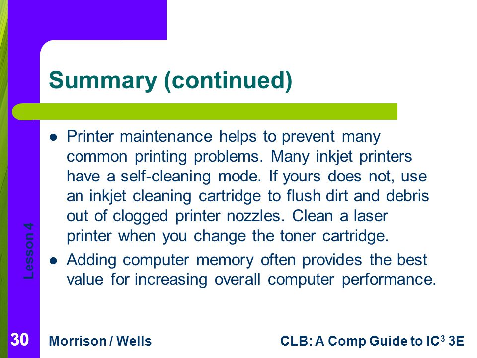 Lesson 4 Morrison / WellsCLB: A Comp Guide to IC 3 3E 30 Summary (continued) Printer maintenance helps to prevent many common printing problems.